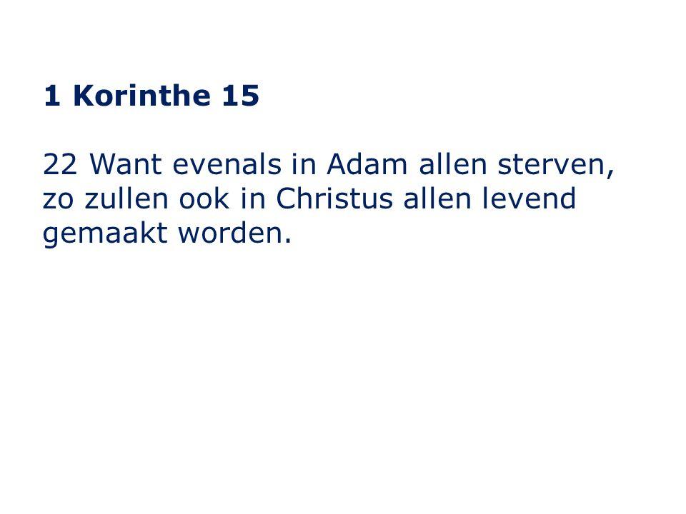 1 Korinthe 15 22 Want evenals in Adam allen sterven, zo zullen ook in Christus allen levend gemaakt worden.