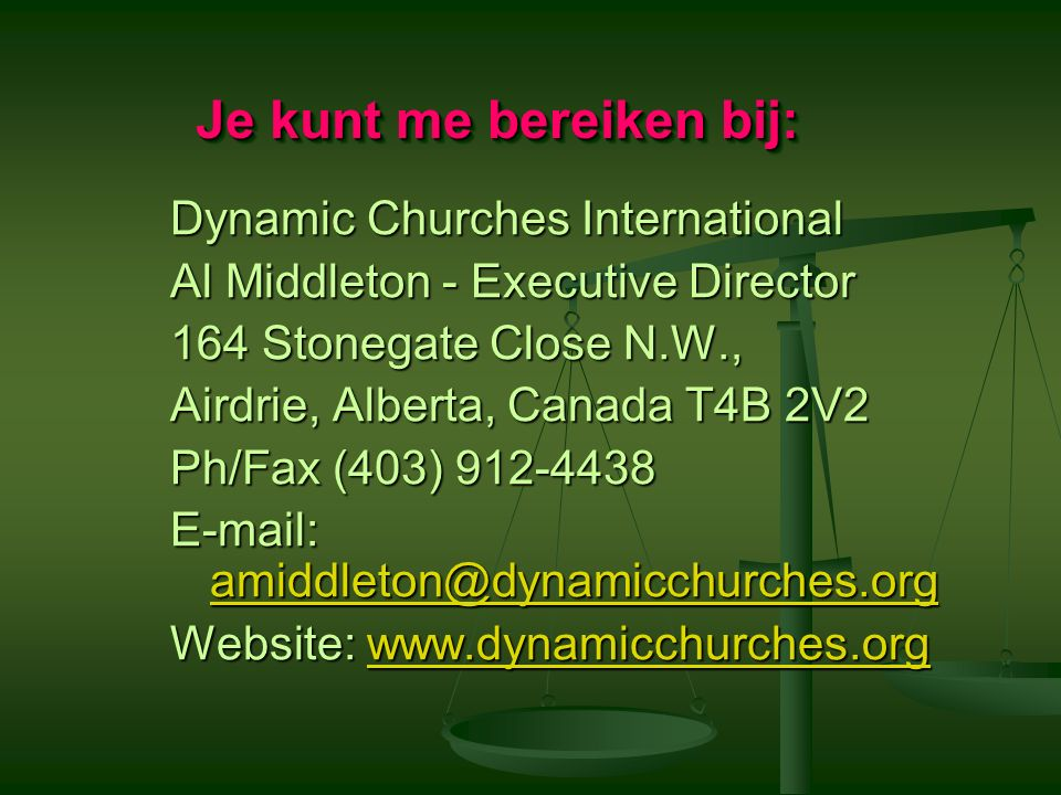 Dynamic Churches International Al Middleton - Executive Director 164 Stonegate Close N.W., Airdrie, Alberta, Canada T4B 2V2 Ph/Fax (403) 912-4438 E-mail: amiddleton@dynamicchurches.org amiddleton@dynamicchurches.org Website: www.dynamicchurches.org www.dynamicchurches.org Je kunt me bereiken bij: