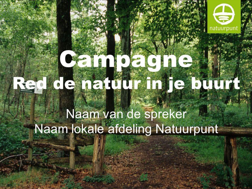 Campagne Red de natuur in je buurt Naam van de spreker Naam lokale afdeling Natuurpunt