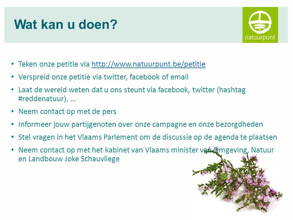 Teken onze petitie via http://www.natuurpunt.be/petitiehttp://www.natuurpunt.be/petitie Verspreid onze petitie via twitter, facebook of email Laat de wereld weten dat u ons steunt via facebook, twitter (hashtag #reddenatuur), … Neem contact op met de pers Informeer jouw partijgenoten over onze campagne en onze bezorgdheden Stel vragen in het Vlaams Parlement om de discussie op de agenda te plaatsen Neem contact op met het kabinet van Vlaams minister van Omgeving, Natuur en Landbouw Joke Schauvliege Wat kan u doen