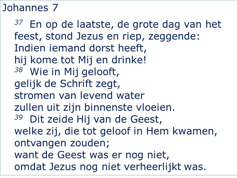 Johannes 7 37 En op de laatste, de grote dag van het feest, stond Jezus en riep, zeggende: Indien iemand dorst heeft, hij kome tot Mij en drinke.
