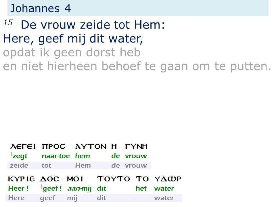 Johannes 4 15 De vrouw zeide tot Hem: Here, geef mij dit water, opdat ik geen dorst heb en niet hierheen behoef te gaan om te putten.