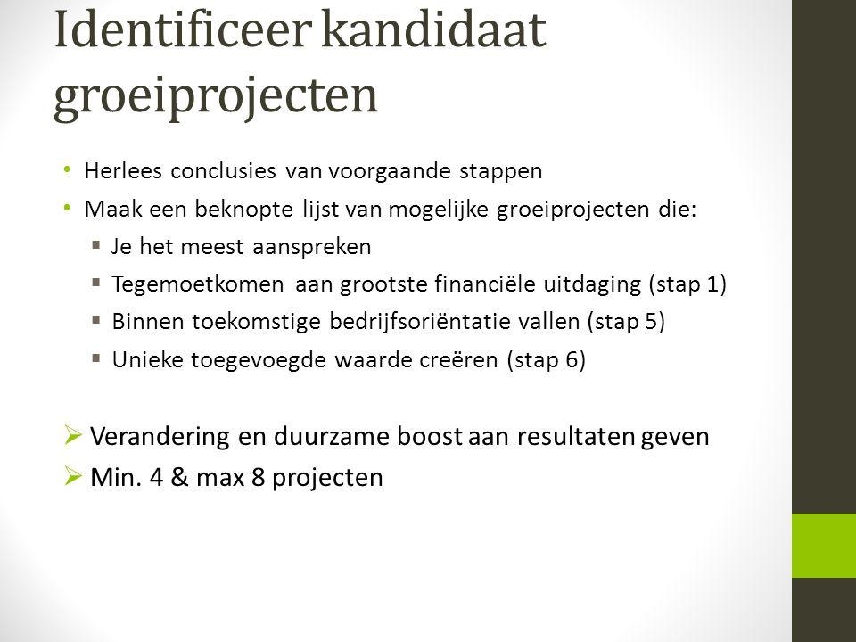 Identificeer kandidaat groeiprojecten Herlees conclusies van voorgaande stappen Maak een beknopte lijst van mogelijke groeiprojecten die:  Je het mee