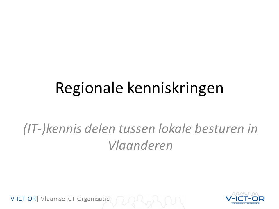 V-ICT-OR| Vlaamse ICT Organisatie Regionale kenniskringen (IT-)kennis delen tussen lokale besturen in Vlaanderen