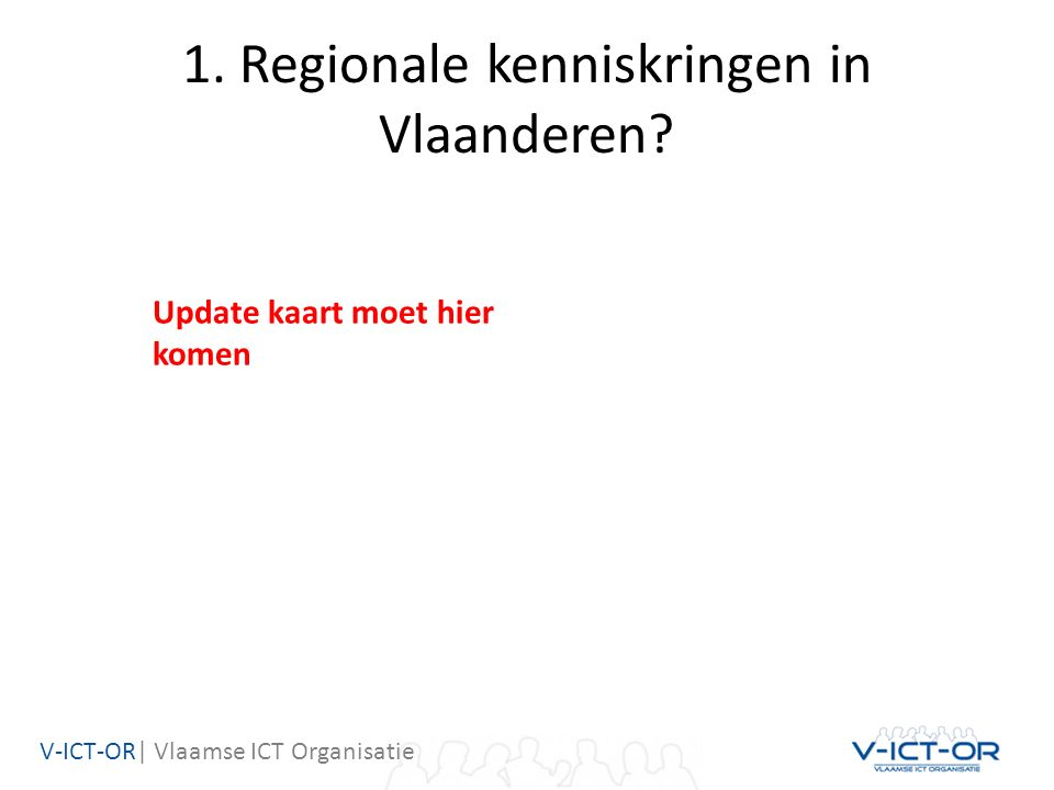V-ICT-OR| Vlaamse ICT Organisatie 1. Regionale kenniskringen in Vlaanderen? Update kaart moet hier komen