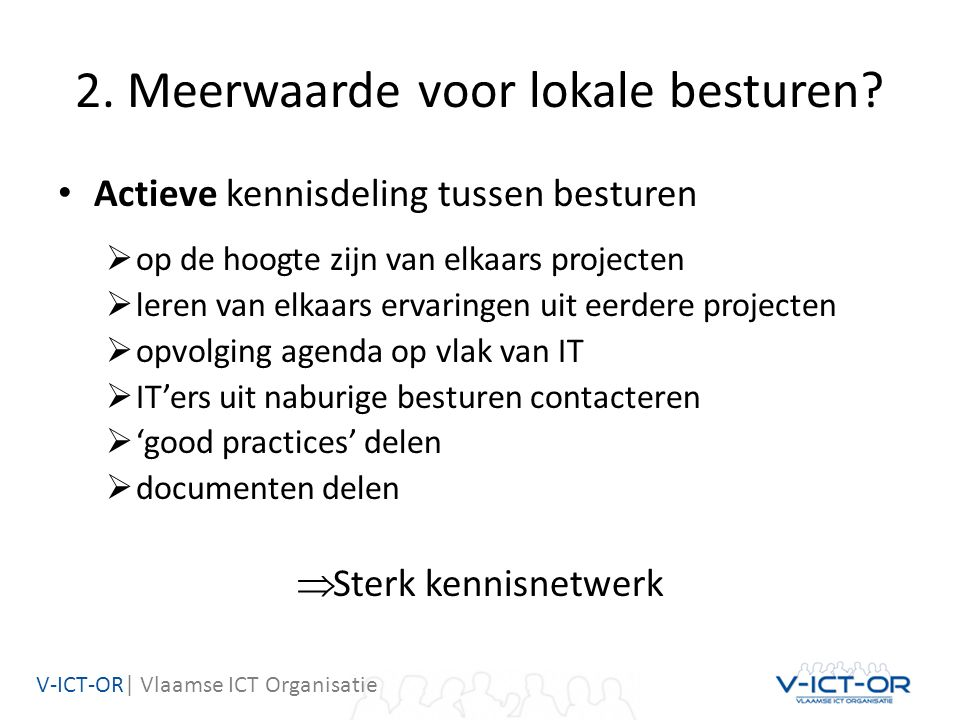V-ICT-OR| Vlaamse ICT Organisatie 2. Meerwaarde voor lokale besturen? Actieve kennisdeling tussen besturen  op de hoogte zijn van elkaars projecten 