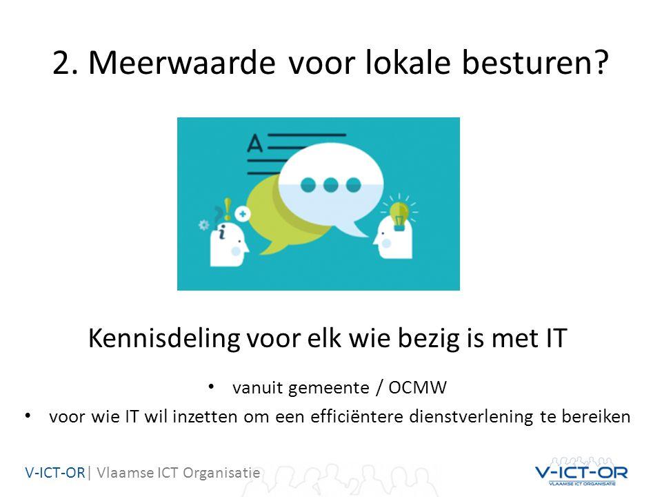 V-ICT-OR| Vlaamse ICT Organisatie 2. Meerwaarde voor lokale besturen? Kennisdeling voor elk wie bezig is met IT vanuit gemeente / OCMW voor wie IT wil