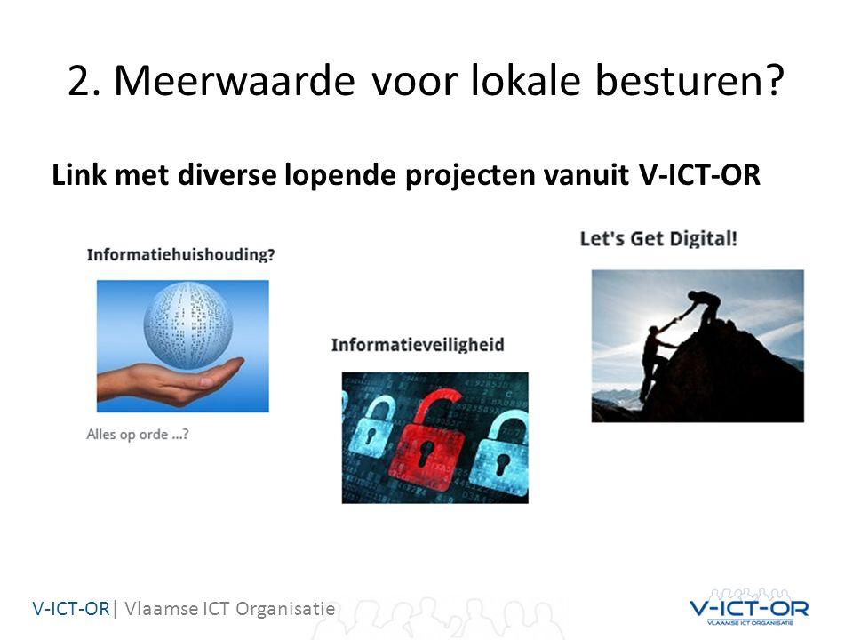 V-ICT-OR| Vlaamse ICT Organisatie 2. Meerwaarde voor lokale besturen? Link met diverse lopende projecten vanuit V-ICT-OR