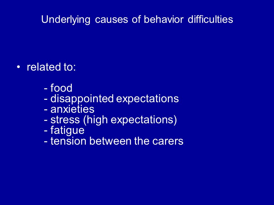 Underlying causes of behavior difficulties related to: - food - disappointed expectations - anxieties - stress (high expectations) - fatigue - tension
