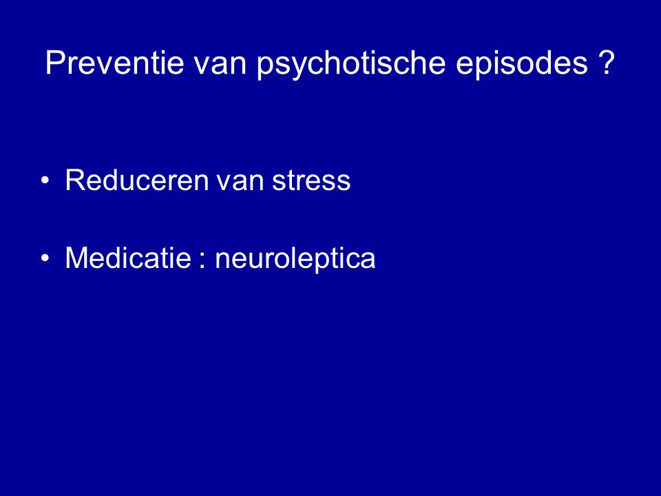 Preventie van psychotische episodes ? Reduceren van stress Medicatie : neuroleptica