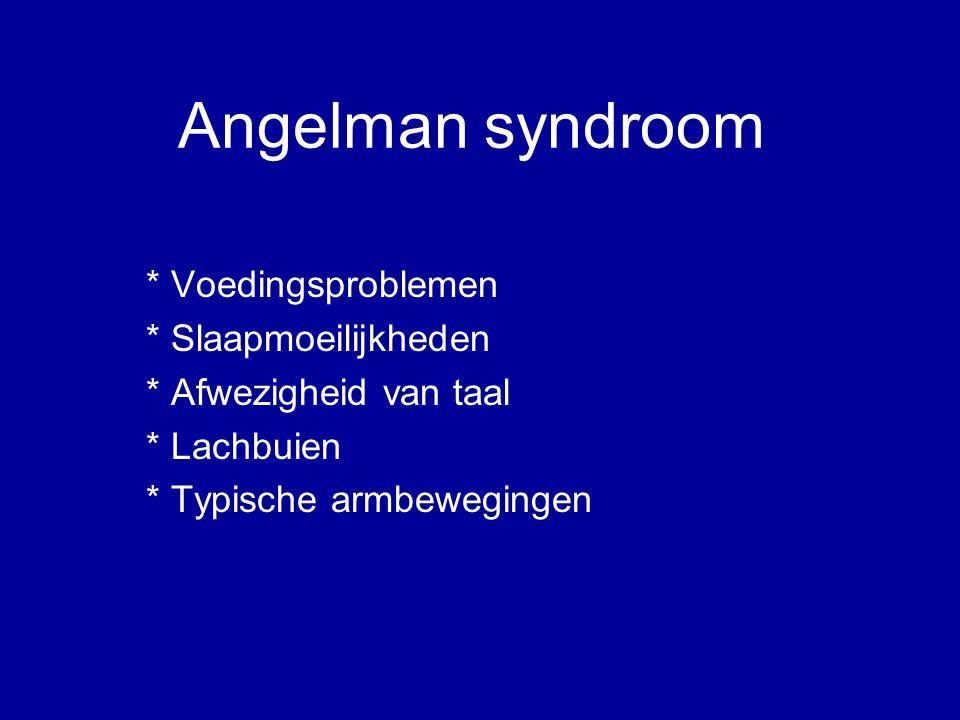 Angelman syndroom * Voedingsproblemen * Slaapmoeilijkheden * Afwezigheid van taal * Lachbuien * Typische armbewegingen