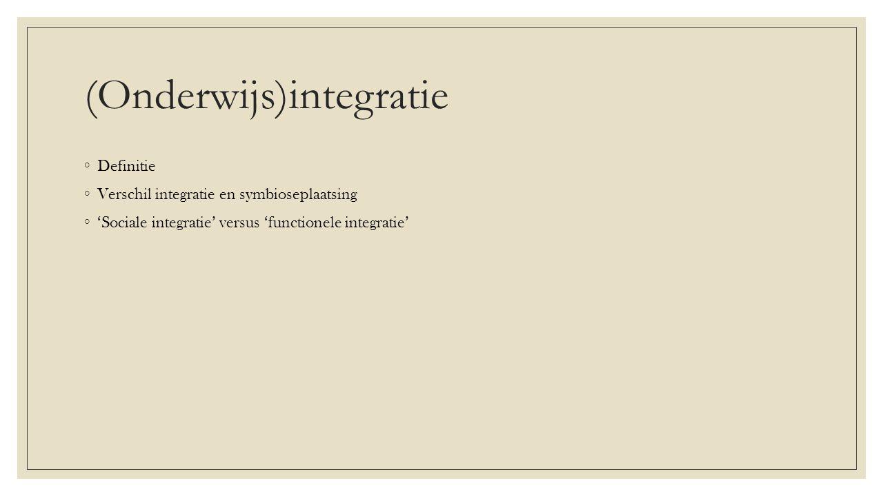 (Onderwijs)integratie ◦ Definitie ◦ Verschil integratie en symbioseplaatsing ◦ 'Sociale integratie' versus 'functionele integratie'