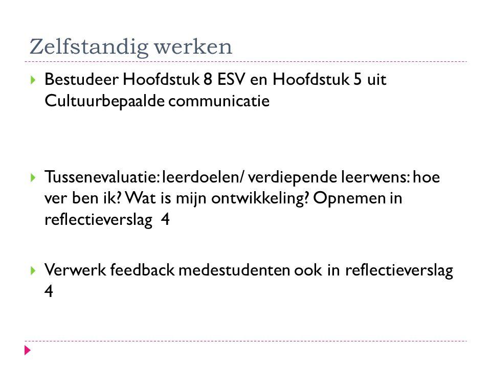 Zelfstandig werken  Bestudeer Hoofdstuk 8 ESV en Hoofdstuk 5 uit Cultuurbepaalde communicatie  Tussenevaluatie: leerdoelen/ verdiepende leerwens: hoe ver ben ik.