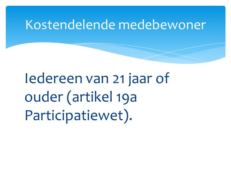 Iedereen van 21 jaar of ouder (artikel 19a Participatiewet). Kostendelende medebewoner