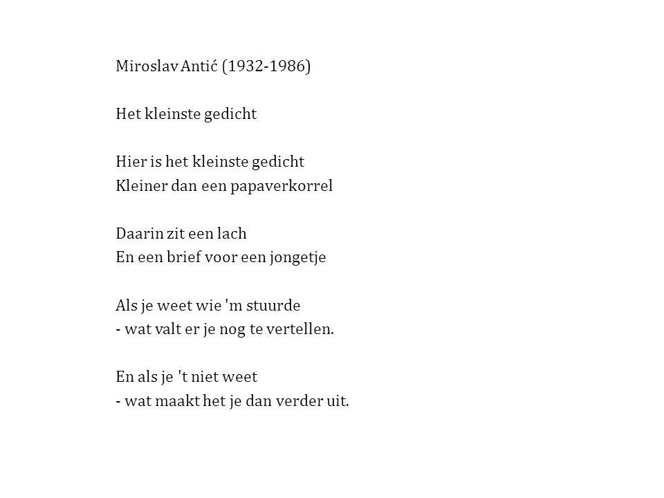 Miroslav Antić (1932-1986) Het kleinste gedicht Hier is het kleinste gedicht Kleiner dan een papaverkorrel Daarin zit een lach En een brief voor een jongetje Als je weet wie m stuurde - wat valt er je nog te vertellen.