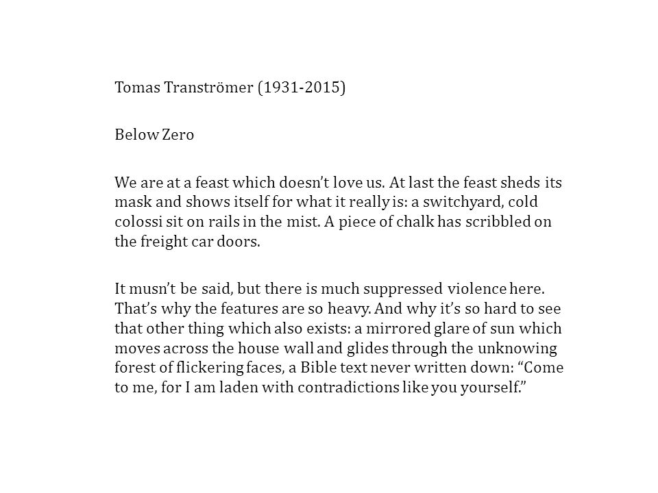 Tomas Tranströmer (1931-2015) Below Zero We are at a feast which doesn't love us. At last the feast sheds its mask and shows itself for what it really