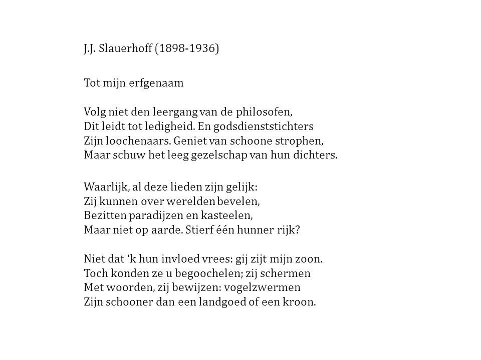 J.J. Slauerhoff (1898-1936) Tot mijn erfgenaam Volg niet den leergang van de philosofen, Dit leidt tot ledigheid. En godsdienststichters Zijn loochena