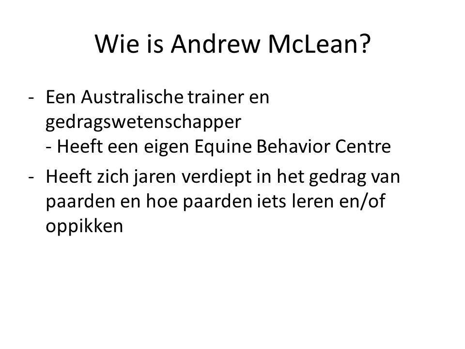 Wie is Andrew McLean? -Een Australische trainer en gedragswetenschapper - Heeft een eigen Equine Behavior Centre -Heeft zich jaren verdiept in het ged