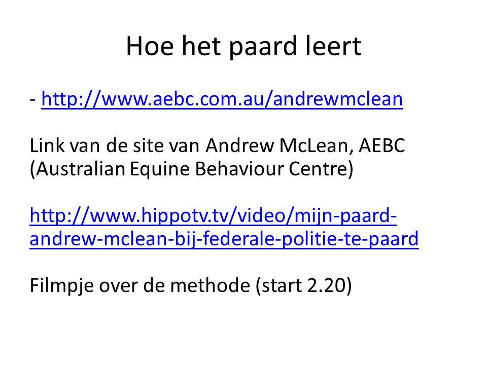 Hoe het paard leert - http://www.aebc.com.au/andrewmclean Link van de site van Andrew McLean, AEBC (Australian Equine Behaviour Centre) http://www.hippotv.tv/video/mijn-paard- andrew-mclean-bij-federale-politie-te-paard Filmpje over de methode (start 2.20)http://www.aebc.com.au/andrewmclean http://www.hippotv.tv/video/mijn-paard- andrew-mclean-bij-federale-politie-te-paard