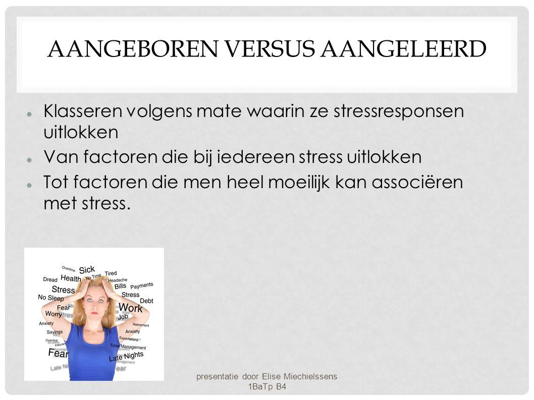 AANGEBOREN VERSUS AANGELEERD Klasseren volgens mate waarin ze stressresponsen uitlokken Van factoren die bij iedereen stress uitlokken Tot factoren di