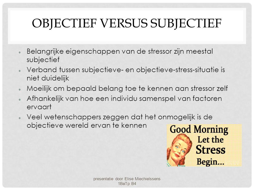 OBJECTIEF VERSUS SUBJECTIEF Belangrijke eigenschappen van de stressor zijn meestal subjectief Verband tussen subjectieve- en objectieve-stress-situati