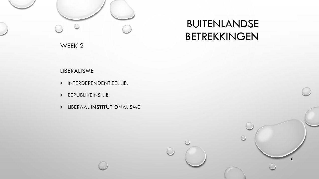 BUITENLANDSE BETREKKINGEN WEEK 2 LIBERALISME INTERDEPENDENTIEEL LIB. REPUBLIKEINS LIB LIBERAAL INSTITUTIONALISME 5