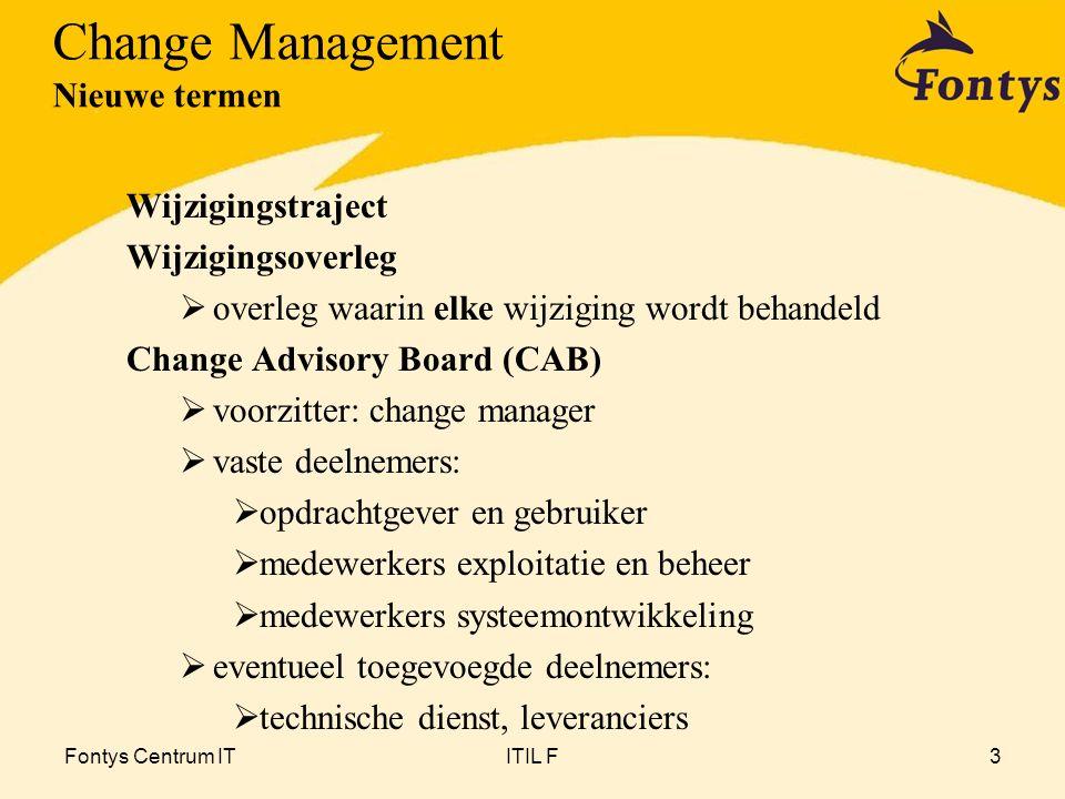 Fontys Centrum ITITIL F4 1Wijzigingen registreren en filteren 2Classificeren: toekennen prioriteit en wijzigingscategorie 3Beoordelen en plannen 4Bouwen, testen, implementeren 5Evalueren 6Informeren Change Management Activiteiten