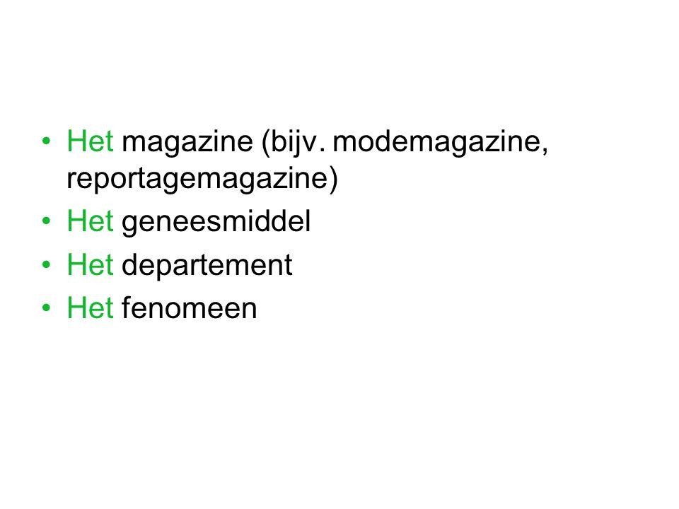 Het magazine (bijv. modemagazine, reportagemagazine) Het geneesmiddel Het departement Het fenomeen