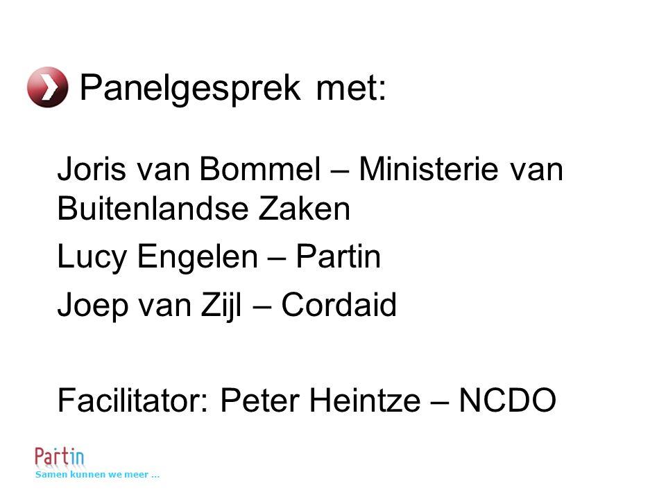 Samen kunnen we meer … Panelgesprek met: Joris van Bommel – Ministerie van Buitenlandse Zaken Lucy Engelen – Partin Joep van Zijl – Cordaid Facilitator: Peter Heintze – NCDO
