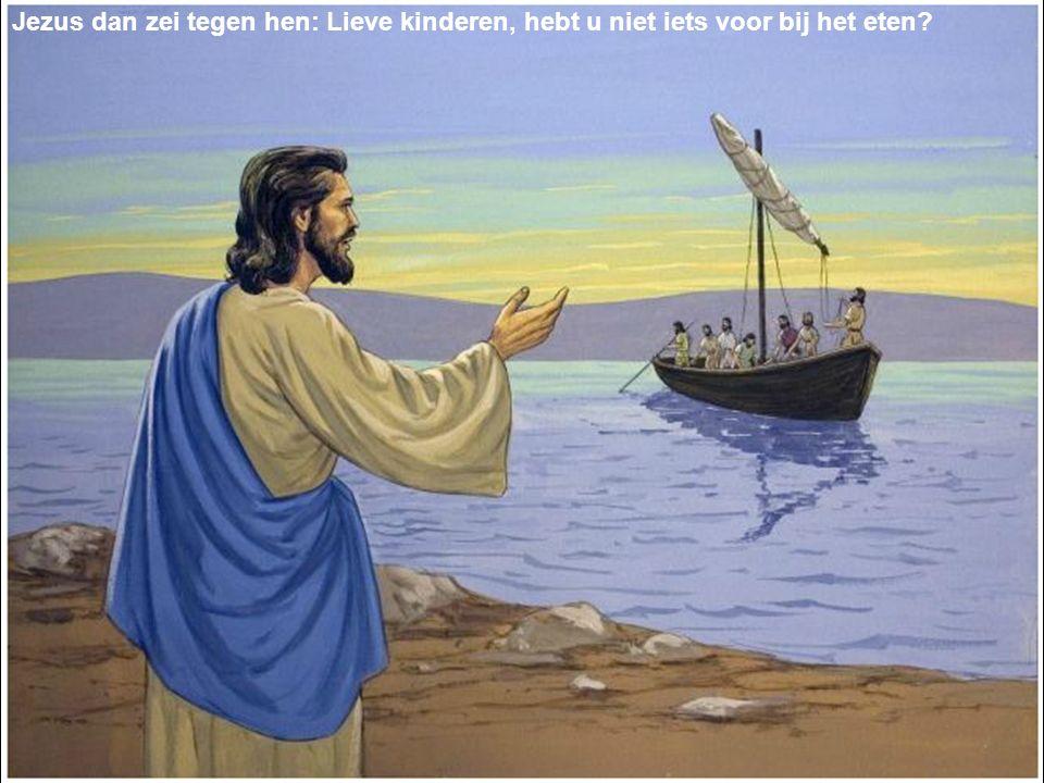 Jezus dan zei tegen hen: Lieve kinderen, hebt u niet iets voor bij het eten?