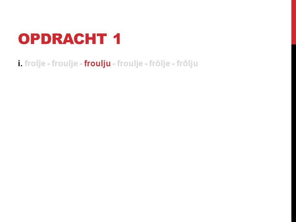 OPDRACHT 1 i. frolje - froulje - froulju - froulje - frôlje - frôlju