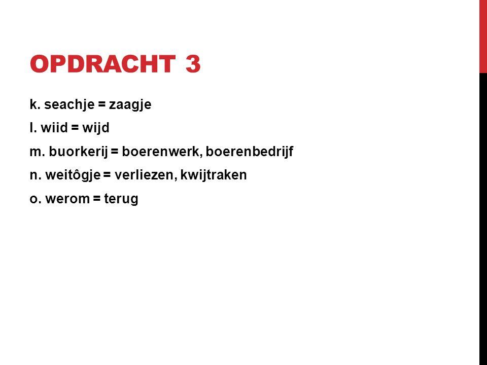 OPDRACHT 3 k. seachje = zaagje l. wiid = wijd m.