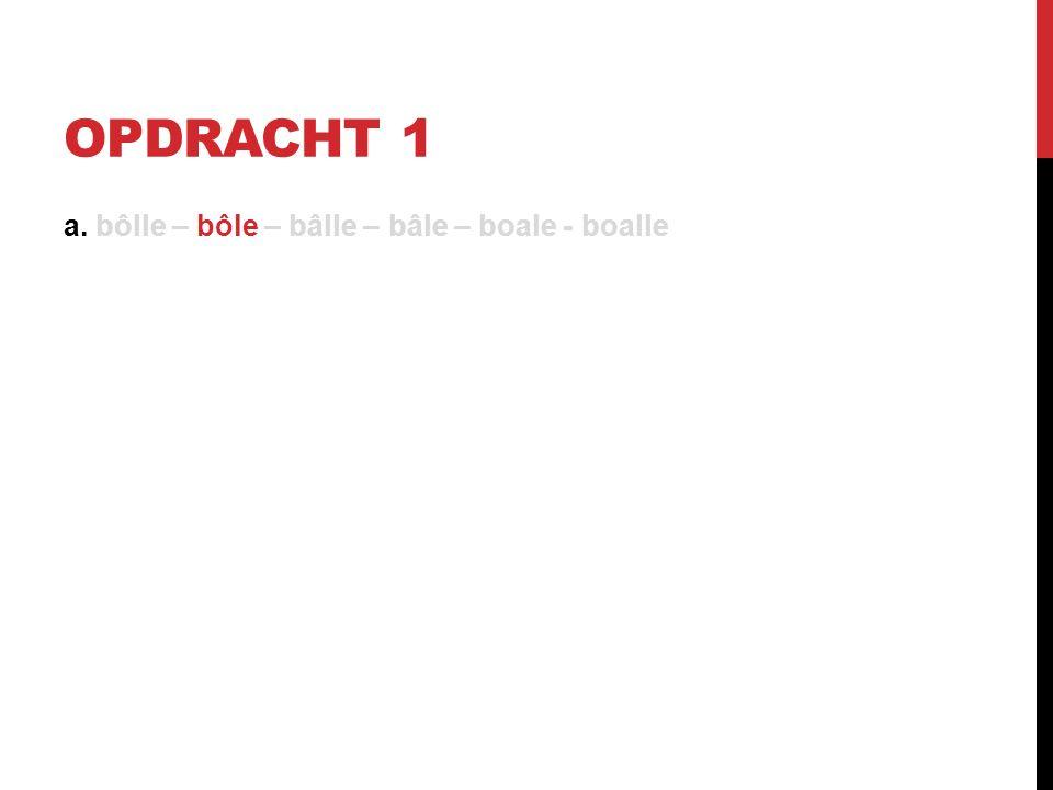 OPDRACHT 1 a. bôlle – bôle – bâlle – bâle – boale - boalle