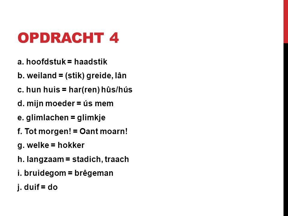 OPDRACHT 4 a. hoofdstuk = haadstik b. weiland = (stik) greide, lân c.