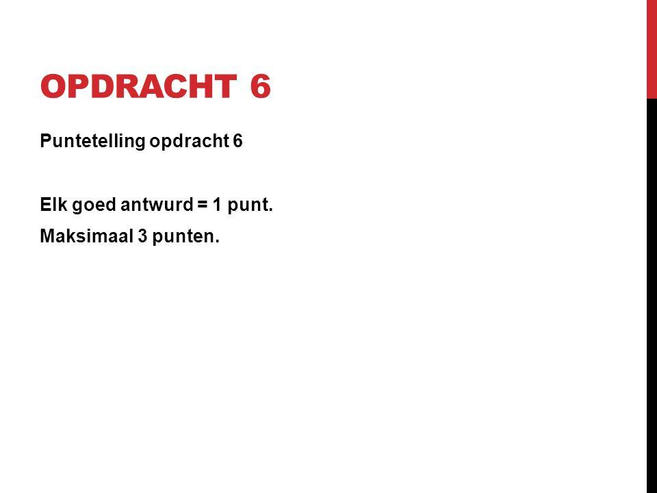 OPDRACHT 6 Puntetelling opdracht 6 Elk goed antwurd = 1 punt. Maksimaal 3 punten.