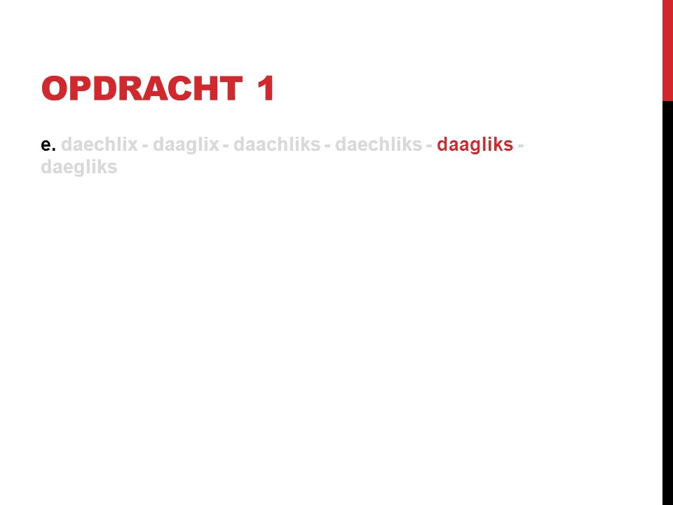 OPDRACHT 1 e. daechlix - daaglix - daachliks - daechliks - daagliks - daegliks