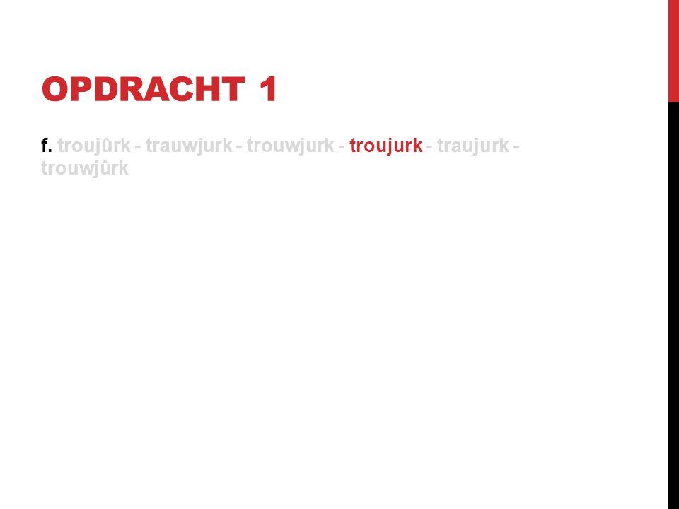 OPDRACHT 1 f. troujûrk - trauwjurk - trouwjurk - troujurk - traujurk - trouwjûrk