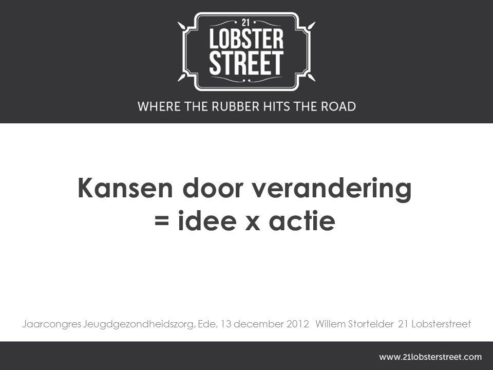 Jaarcongres Jeugdgezondheidszorg, Ede, 13 december 2012 Willem Stortelder 21 Lobsterstreet Kansen door verandering = idee x actie