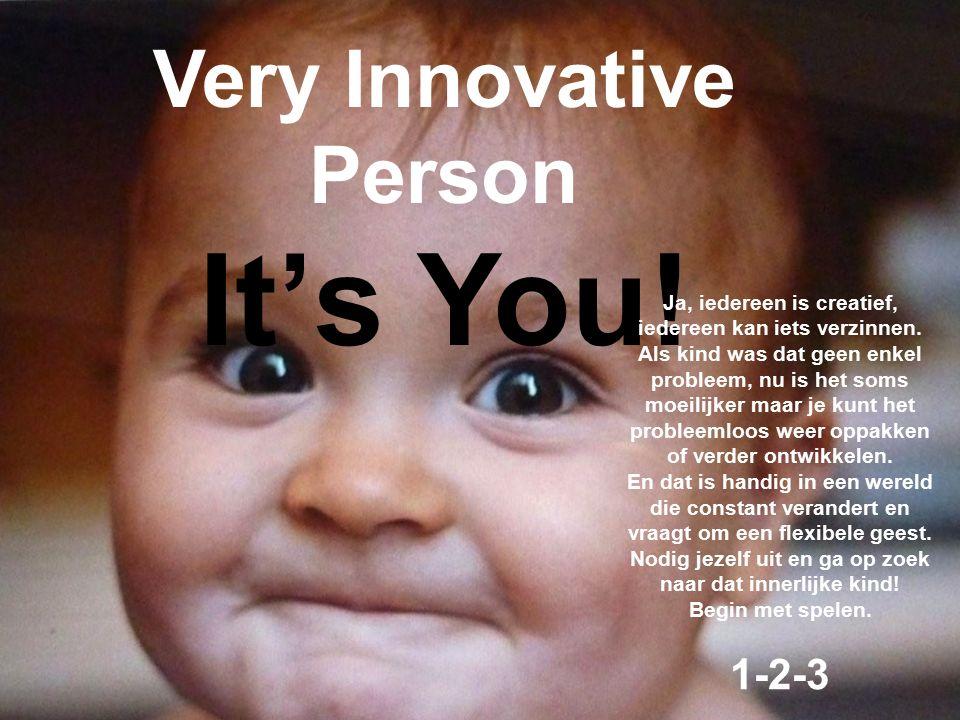 Very Innovative Person It's You! Ja, iedereen is creatief, iedereen kan iets verzinnen. Als kind was dat geen enkel probleem, nu is het soms moeilijke