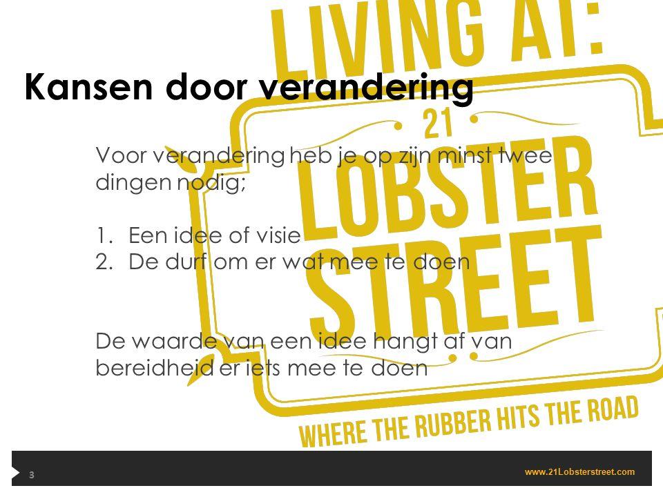 www. 21 Lobsterstreet.com Kansen door verandering 3 Voor verandering heb je op zijn minst twee dingen nodig; 1.Een idee of visie 2.De durf om er wat m
