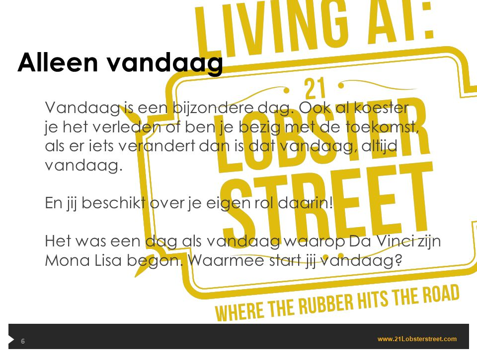 www. 21 Lobsterstreet.com Alleen vandaag 6 Vandaag is een bijzondere dag. Ook al koester je het verleden of ben je bezig met de toekomst, als er iets