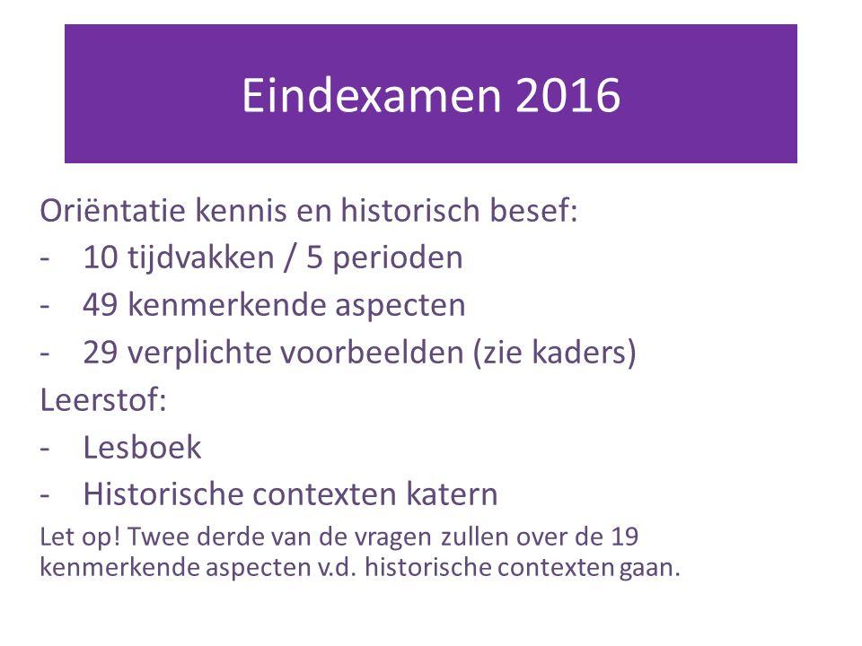 Eindexamen 2016 Oriëntatie kennis en historisch besef: -10 tijdvakken / 5 perioden -49 kenmerkende aspecten -29 verplichte voorbeelden (zie kaders) Leerstof: -Lesboek -Historische contexten katern Let op.