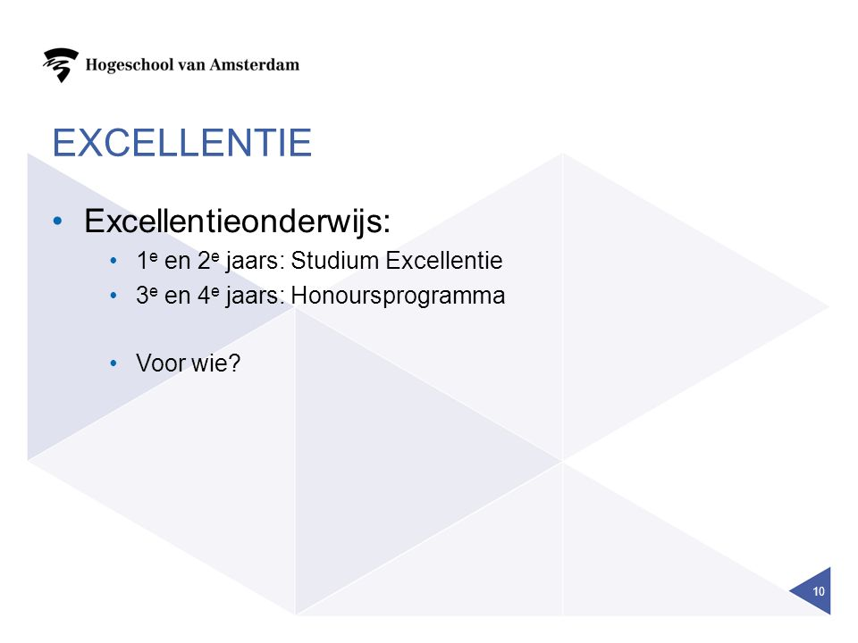 EXCELLENTIE Excellentieonderwijs: 1 e en 2 e jaars: Studium Excellentie 3 e en 4 e jaars: Honoursprogramma Voor wie.