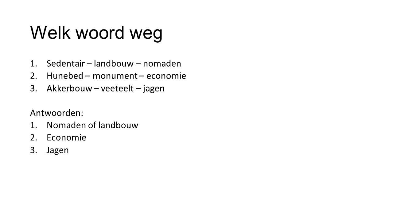 Welk woord weg 1.Sedentair – landbouw – nomaden 2.Hunebed – monument – economie 3.Akkerbouw – veeteelt – jagen Antwoorden: 1.Nomaden of landbouw 2.Eco