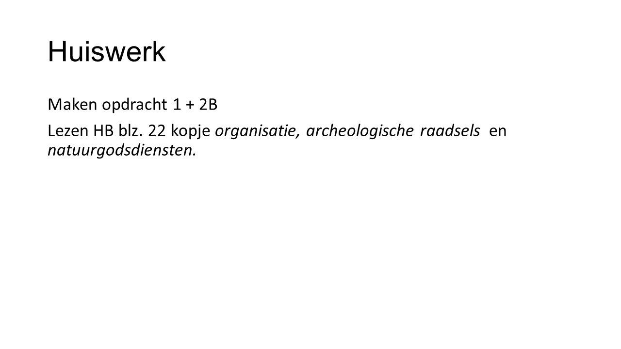Huiswerk Maken opdracht 1 + 2B Lezen HB blz. 22 kopje organisatie, archeologische raadsels en natuurgodsdiensten.