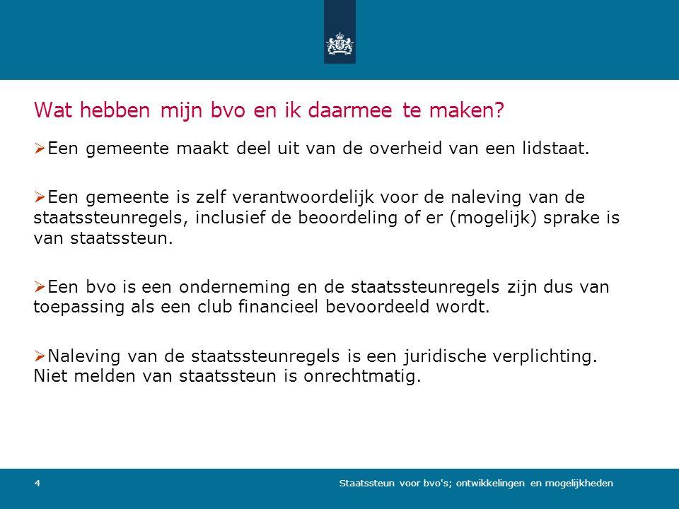 Staatssteun voor bvo s; ontwikkelingen en mogelijkheden5 Steun aan bvo s: centrale boodschap 1.Als overheden bvo s ondersteunen, moeten zij zich houden aan de staatssteunregels.