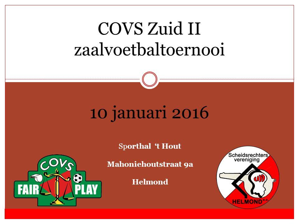 COVS Zuid II zaalvoetbaltoernooi 10 januari 2016 Sporthal 't Hout Mahoniehoutstraat 9a Helmond
