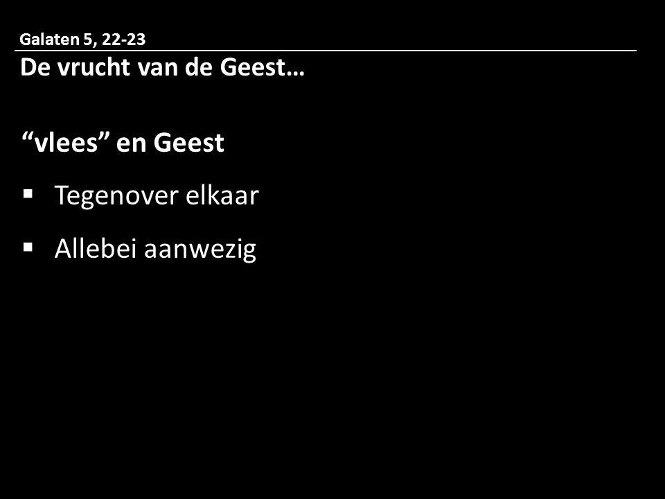 Galaten 5, 22-23 De vrucht van de Geest… vlees en Geest  Tegenover elkaar  Allebei aanwezig