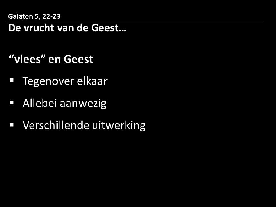Galaten 5, 22-23 De vrucht van de Geest… vlees en Geest  Tegenover elkaar  Allebei aanwezig  Verschillende uitwerking