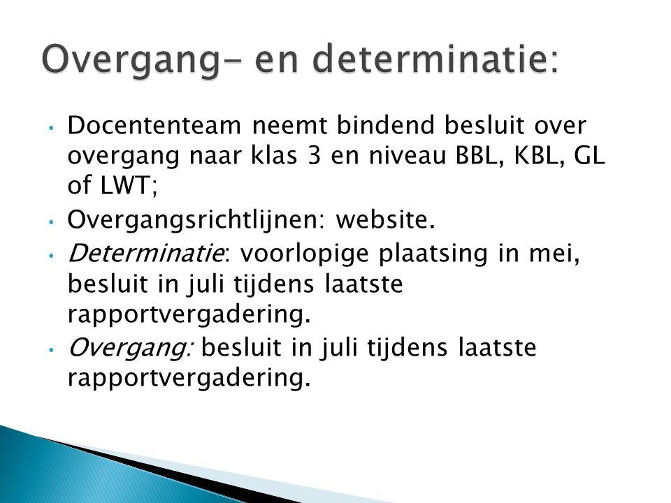 Docententeam neemt bindend besluit over overgang naar klas 3 en niveau BBL, KBL, GL of LWT; Overgangsrichtlijnen: website. Determinatie: voorlopige pl